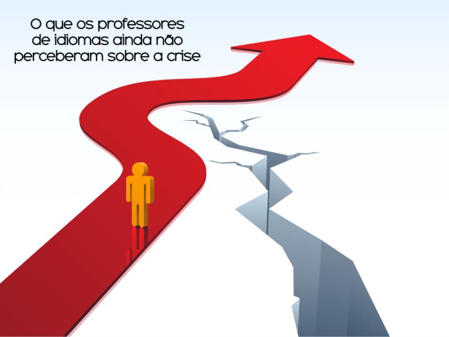 O QUE OS PROFESSORES DE IDIOMAS AINDA NÃO PERCEBERAM SOBRE A CRISE